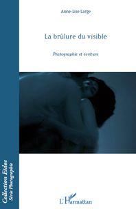 La brûlure du visible, Photographie et écriture, L'Harmattan, Paris, 2012